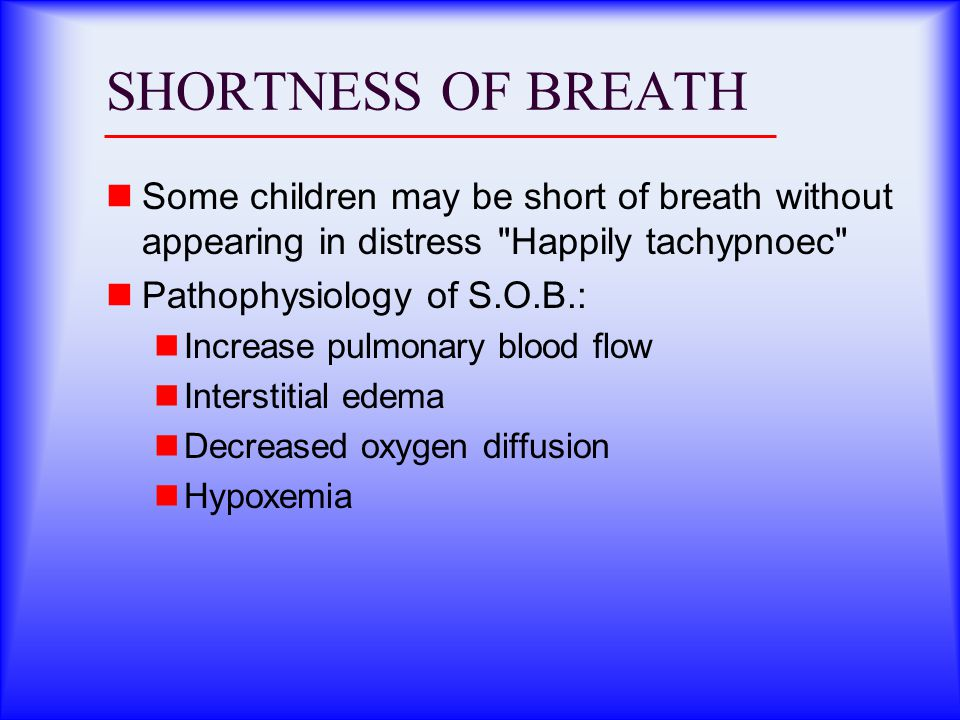 SHORTNESS OF BREATH Some children may be short of breath without appearing in distress Happily tachypnoec