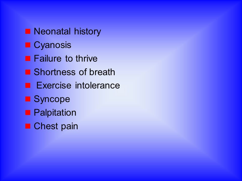 Neonatal history Cyanosis. Failure to thrive. Shortness of breath. Exercise intolerance. Syncope.