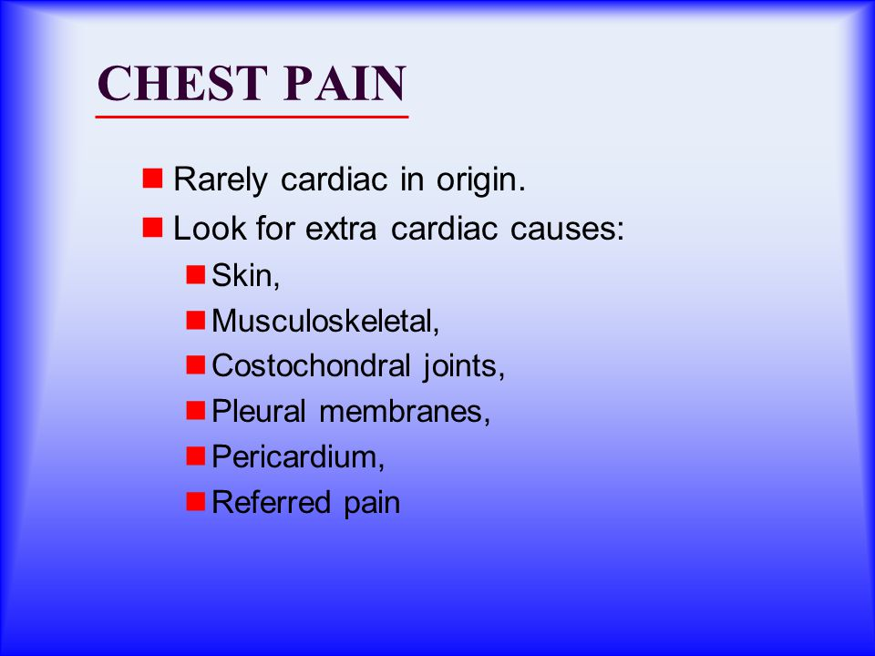 CHEST PAIN Rarely cardiac in origin. Look for extra cardiac causes: