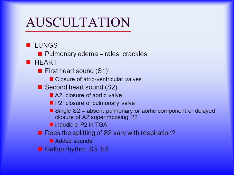 AUSCULTATION LUNGS Pulmonary edema = rales, crackles HEART