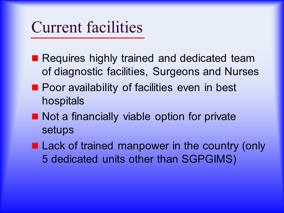 Current facilities Requires highly trained and dedicated team of diagnostic facilities, Surgeons and Nurses.