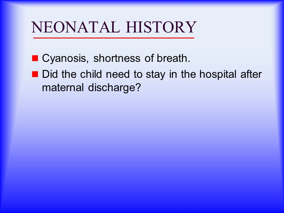 NEONATAL HISTORY Cyanosis, shortness of breath.