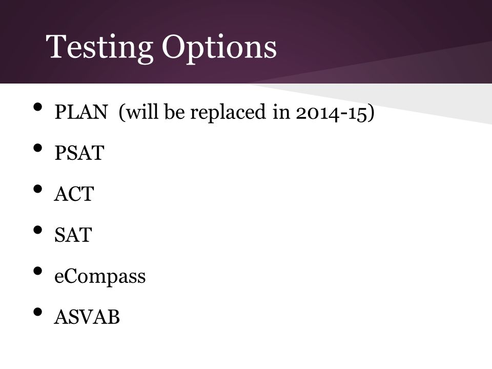 Testing Options PLAN (will be replaced in 2014-15) PSAT ACT SAT