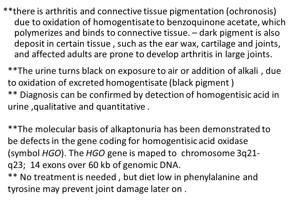**there is arthritis and connective tissue pigmentation (ochronosis) due to oxidation of homogentisate to benzoquinone acetate, which polymerizes and binds to connective tissue. – dark pigment is also deposit in certain tissue , such as the ear wax, cartilage and joints, and affected adults are prone to develop arthritis in large joints.