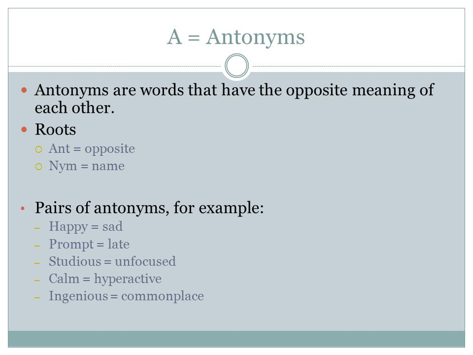 A = Antonyms Antonyms are words that have the opposite meaning of each other. Roots. Ant = opposite.