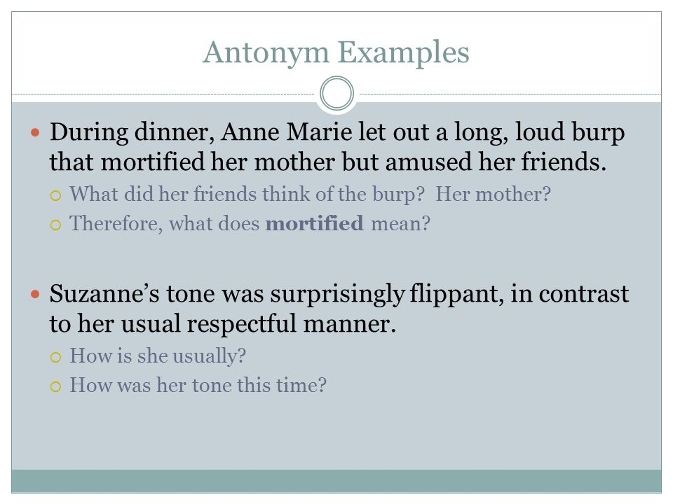 Antonym Examples During dinner, Anne Marie let out a long, loud burp that mortified her mother but amused her friends.