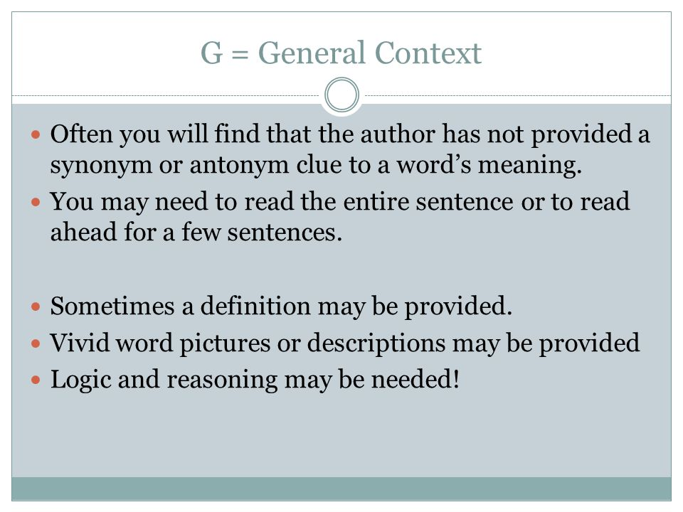 G = General Context Often you will find that the author has not provided a synonym or antonym clue to a word's meaning.