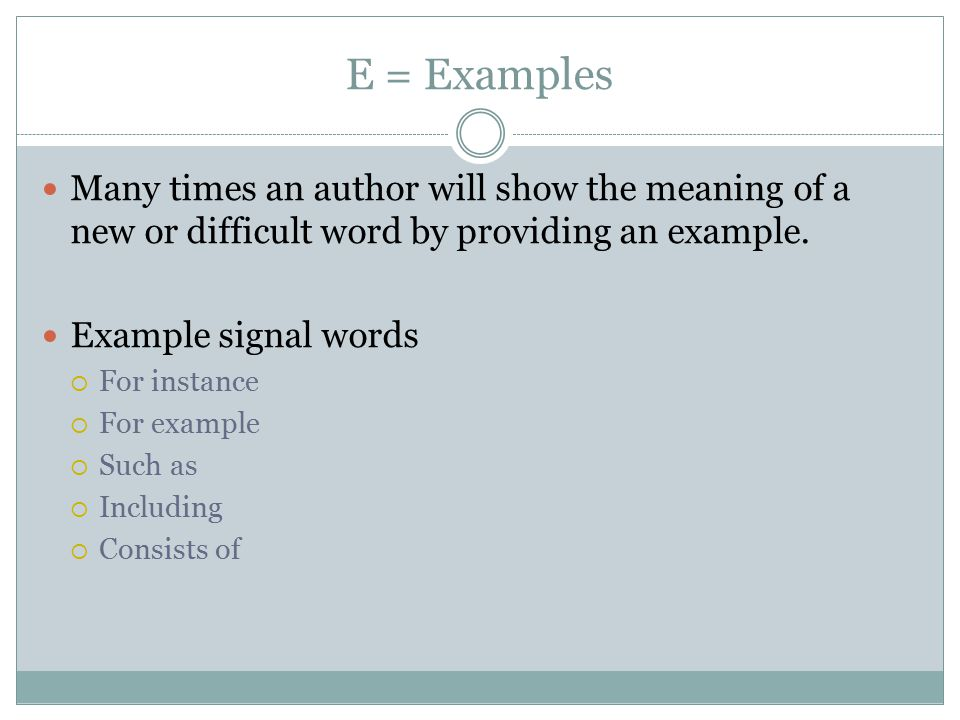 E = Examples Many times an author will show the meaning of a new or difficult word by providing an example.