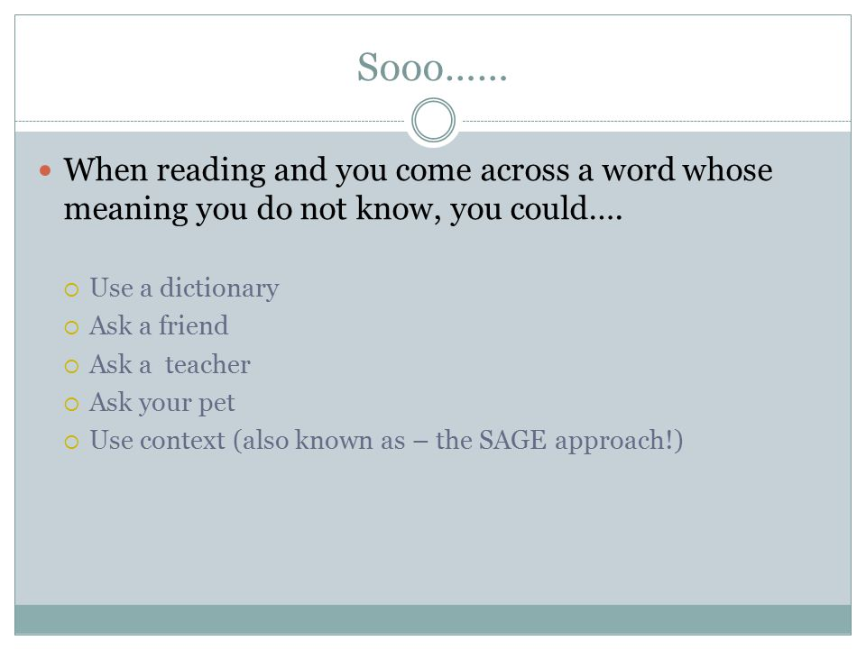 Sooo…… When reading and you come across a word whose meaning you do not know, you could…. Use a dictionary.