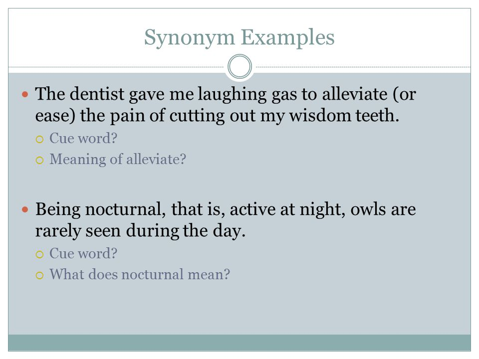 Synonym Examples The dentist gave me laughing gas to alleviate (or ease) the pain of cutting out my wisdom teeth.
