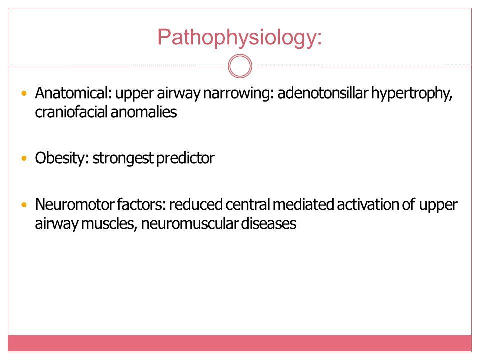Pathophysiology: Anatomical: upper airway narrowing: adenotonsillar hypertrophy, craniofacial anomalies.