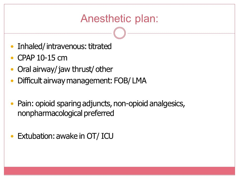 Anesthetic plan: Inhaled/ intravenous: titrated CPAP 10-15 cm