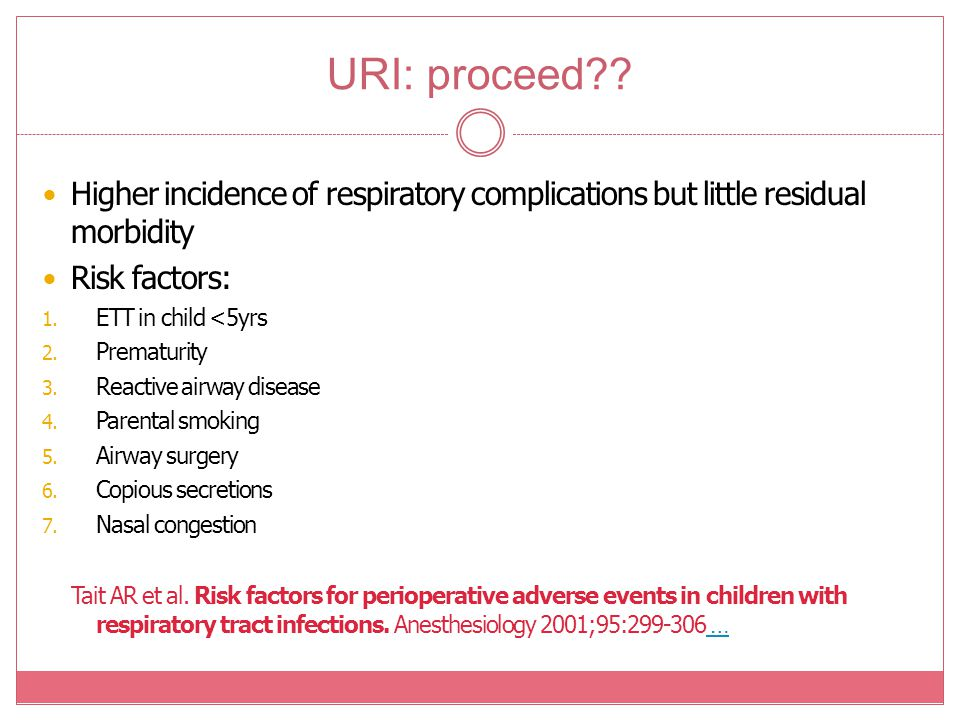 URI: proceed Higher incidence of respiratory complications but little residual morbidity. Risk factors: