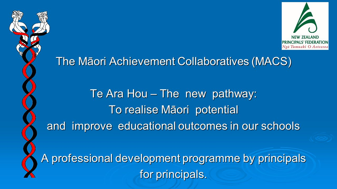 The Māori Achievement Collaboratives (MACS) Te Ara Hou – The new pathway: To realise Māori potential and improve educational outcomes in our schools A professional development programme by principals for principals.