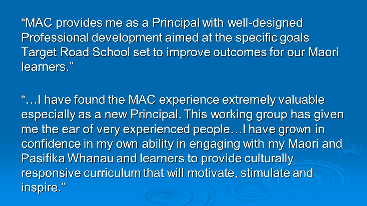 MAC provides me as a Principal with well-designed Professional development aimed at the specific goals Target Road School set to improve outcomes for our Maori learners.