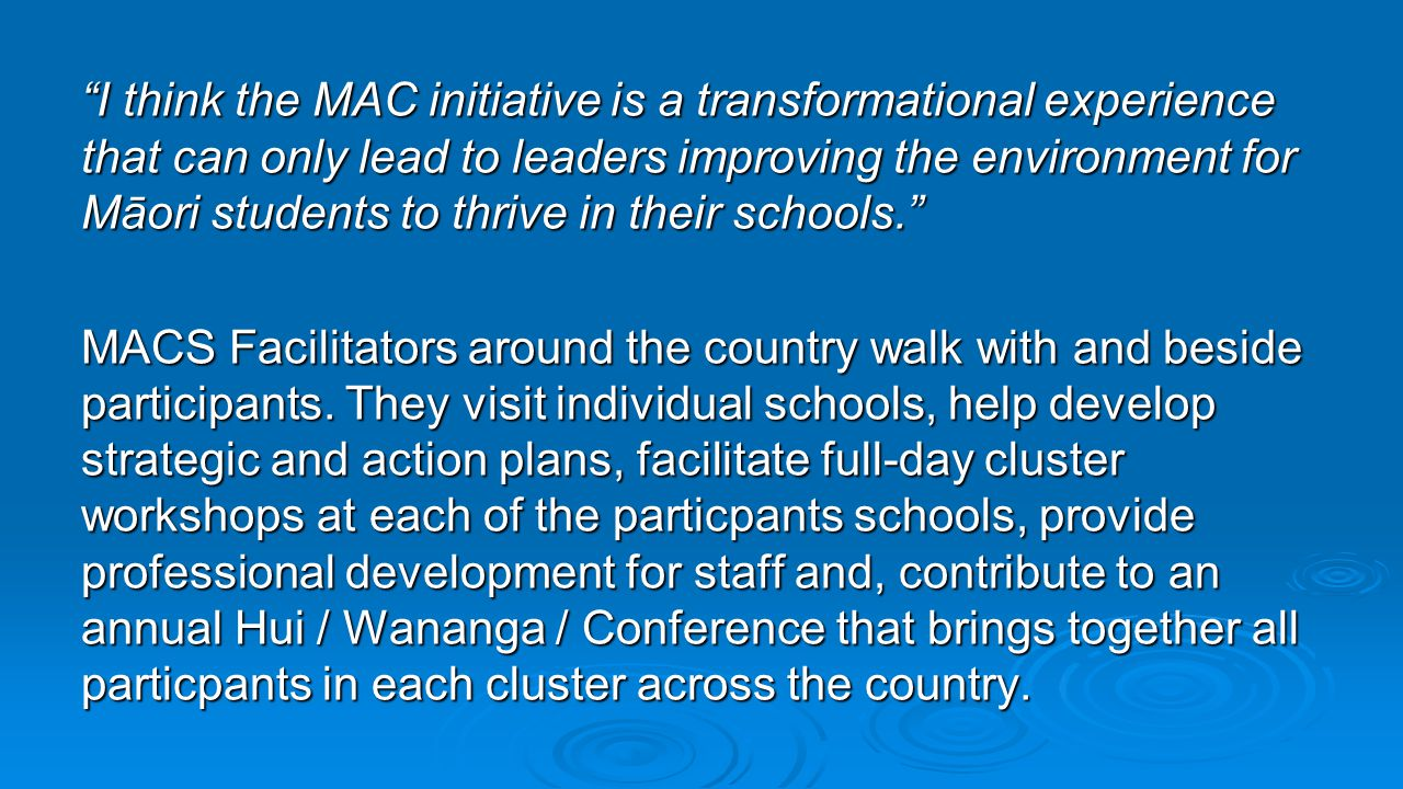 I think the MAC initiative is a transformational experience that can only lead to leaders improving the environment for Māori students to thrive in their schools. MACS Facilitators around the country walk with and beside participants.