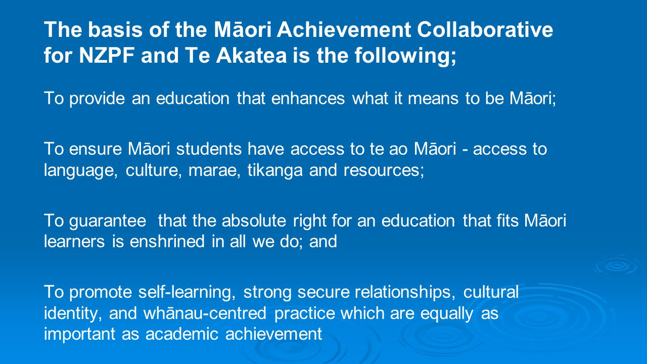 The basis of the Māori Achievement Collaborative for NZPF and Te Akatea is the following;