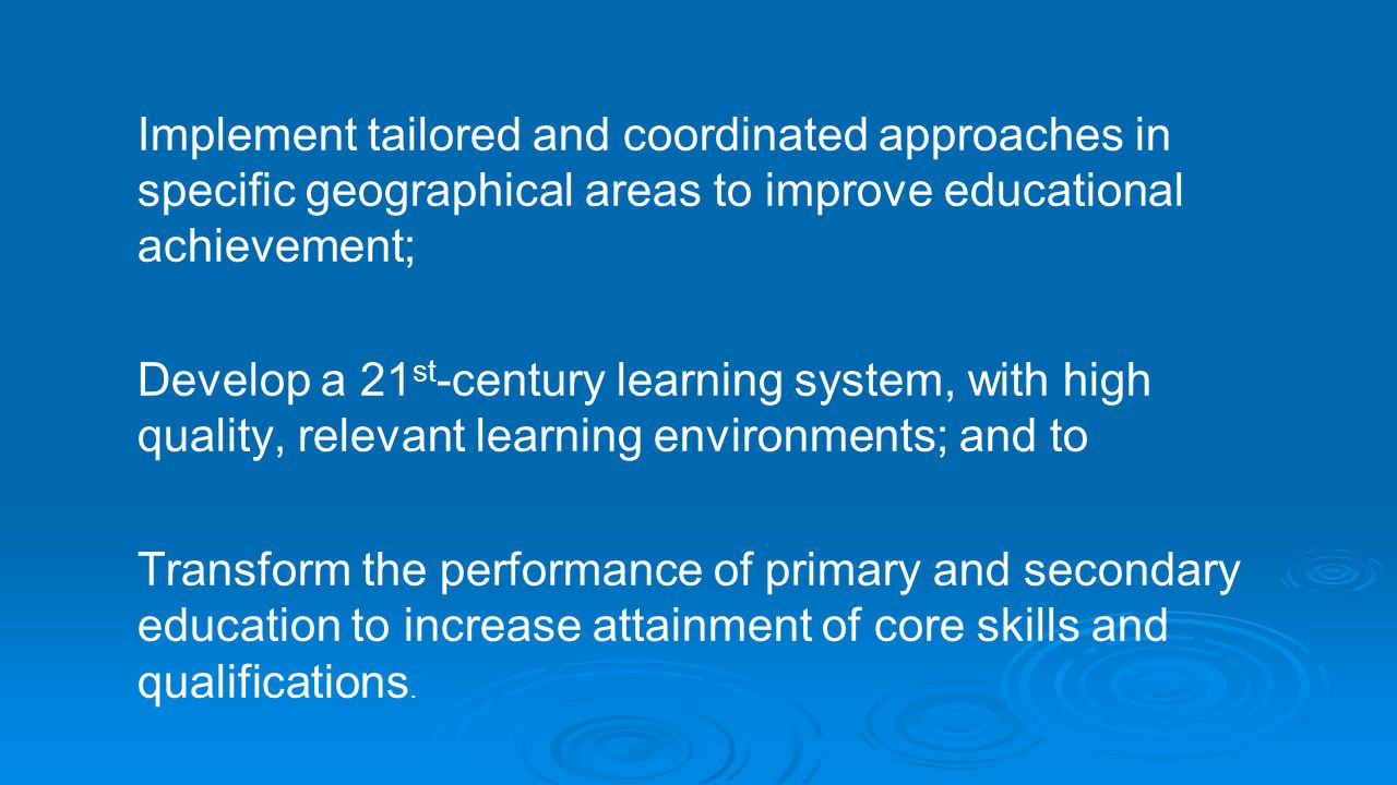 Implement tailored and coordinated approaches in specific geographical areas to improve educational achievement; Develop a 21st-century learning system, with high quality, relevant learning environments; and to Transform the performance of primary and secondary education to increase attainment of core skills and qualifications.