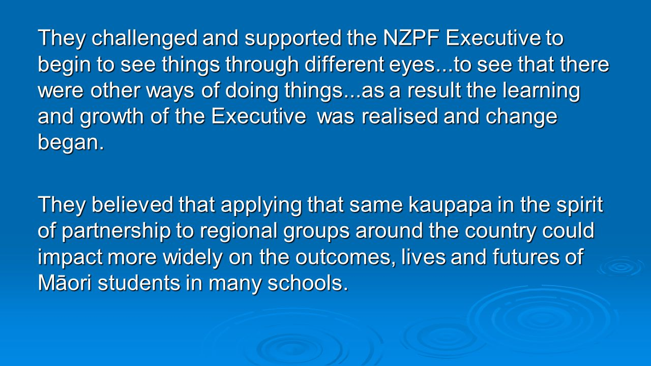 They challenged and supported the NZPF Executive to begin to see things through different eyes...to see that there were other ways of doing things...as a result the learning and growth of the Executive was realised and change began.