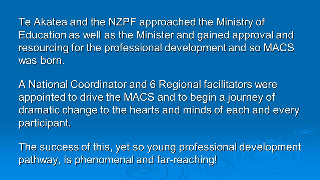 Te Akatea and the NZPF approached the Ministry of Education as well as the Minister and gained approval and resourcing for the professional development and so MACS was born.