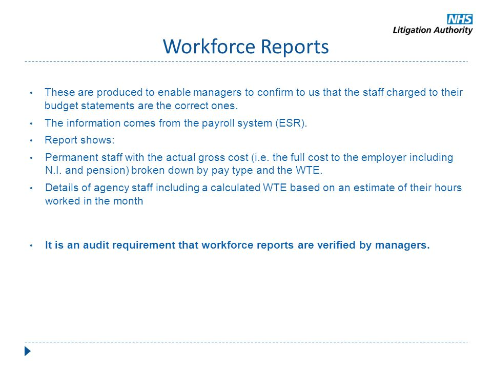 Workforce Reports These are produced to enable managers to confirm to us that the staff charged to their budget statements are the correct ones.