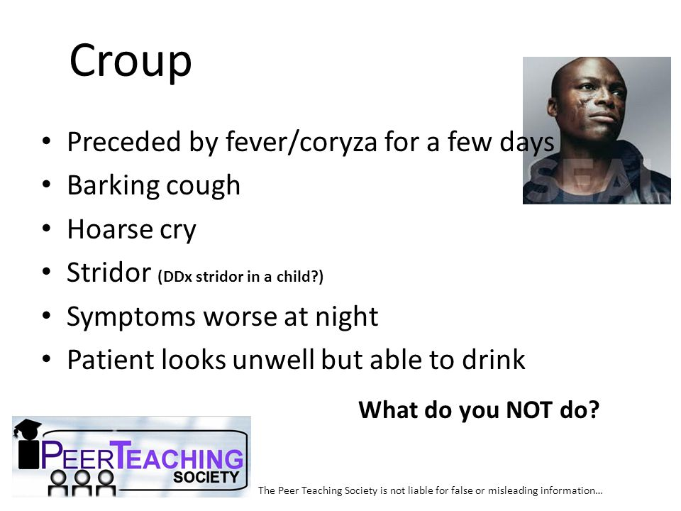 Croup Preceded by fever/coryza for a few days Barking cough Hoarse cry