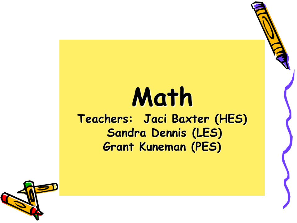 Math Teachers: Jaci Baxter (HES) Sandra Dennis (LES) Grant Kuneman (PES)