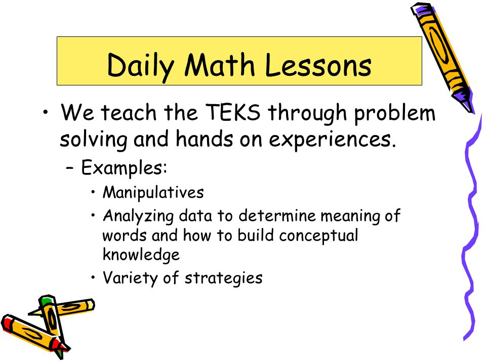 Daily Math Lessons We teach the TEKS through problem solving and hands on experiences. Examples: Manipulatives.