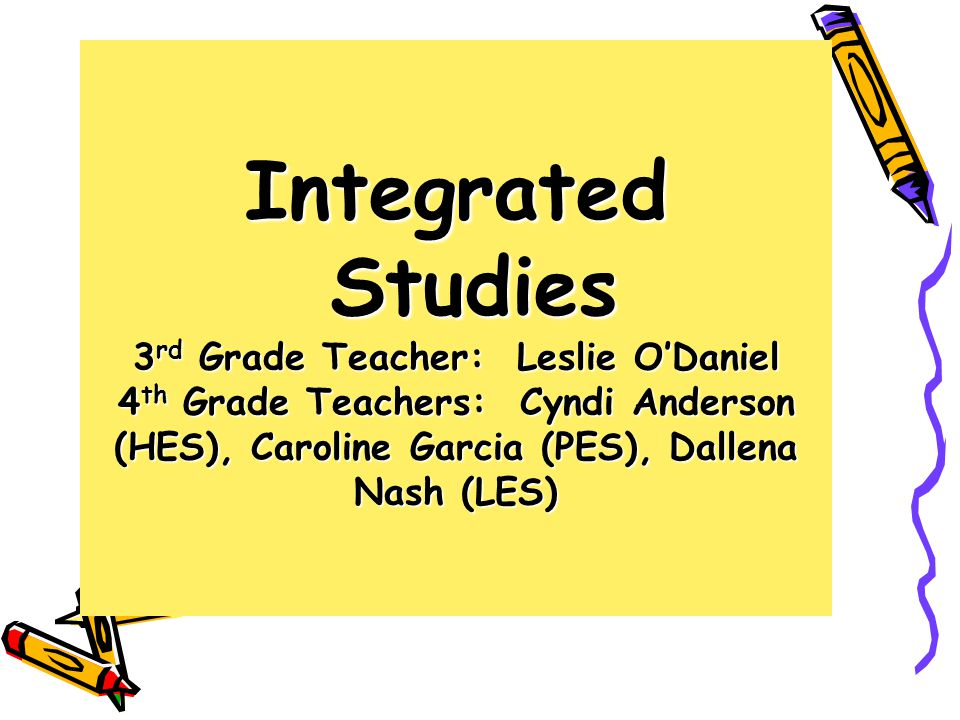 Integrated Studies 3rd Grade Teacher: Leslie O'Daniel 4th Grade Teachers: Cyndi Anderson (HES), Caroline Garcia (PES), Dallena Nash (LES)