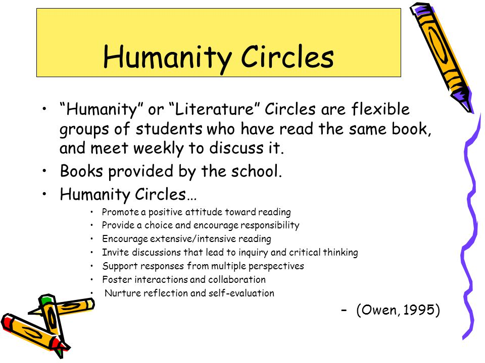 Humanity Circles Humanity or Literature Circles are flexible groups of students who have read the same book, and meet weekly to discuss it.