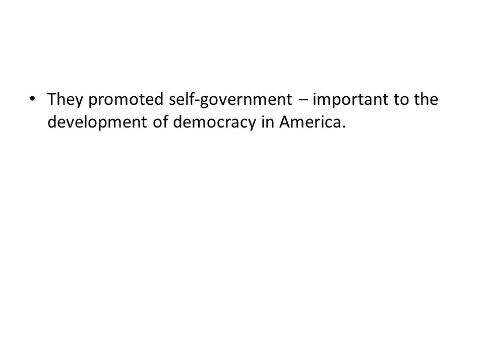 They promoted self-government – important to the development of democracy in America.