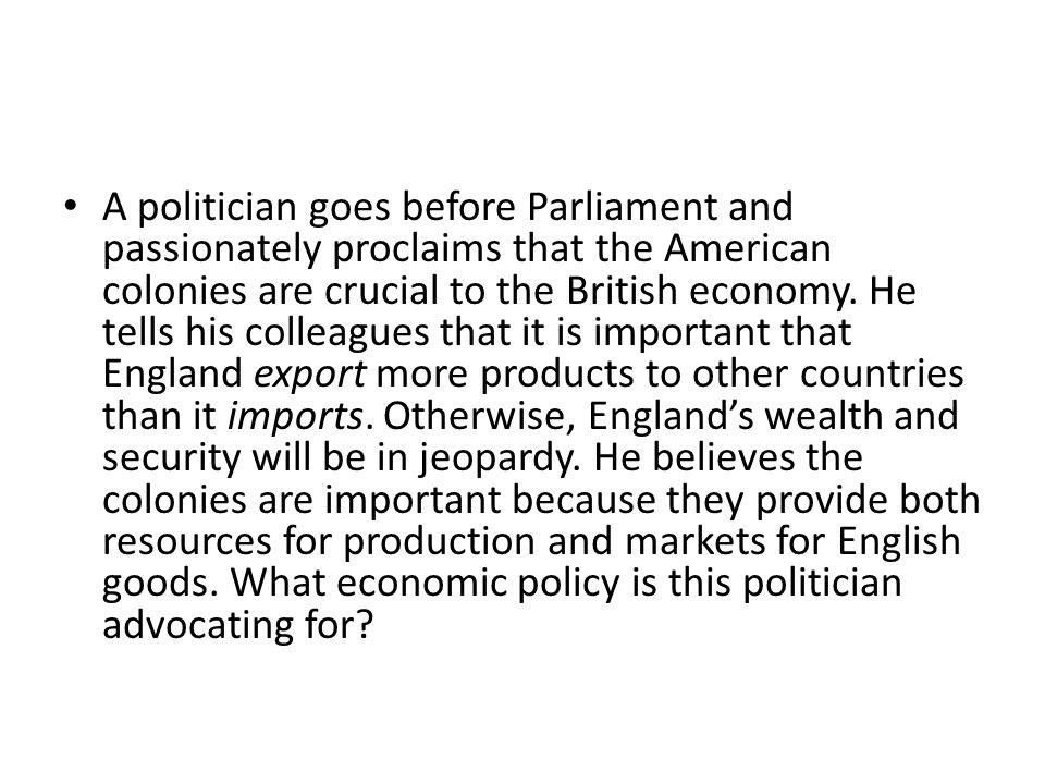 A politician goes before Parliament and passionately proclaims that the American colonies are crucial to the British economy.
