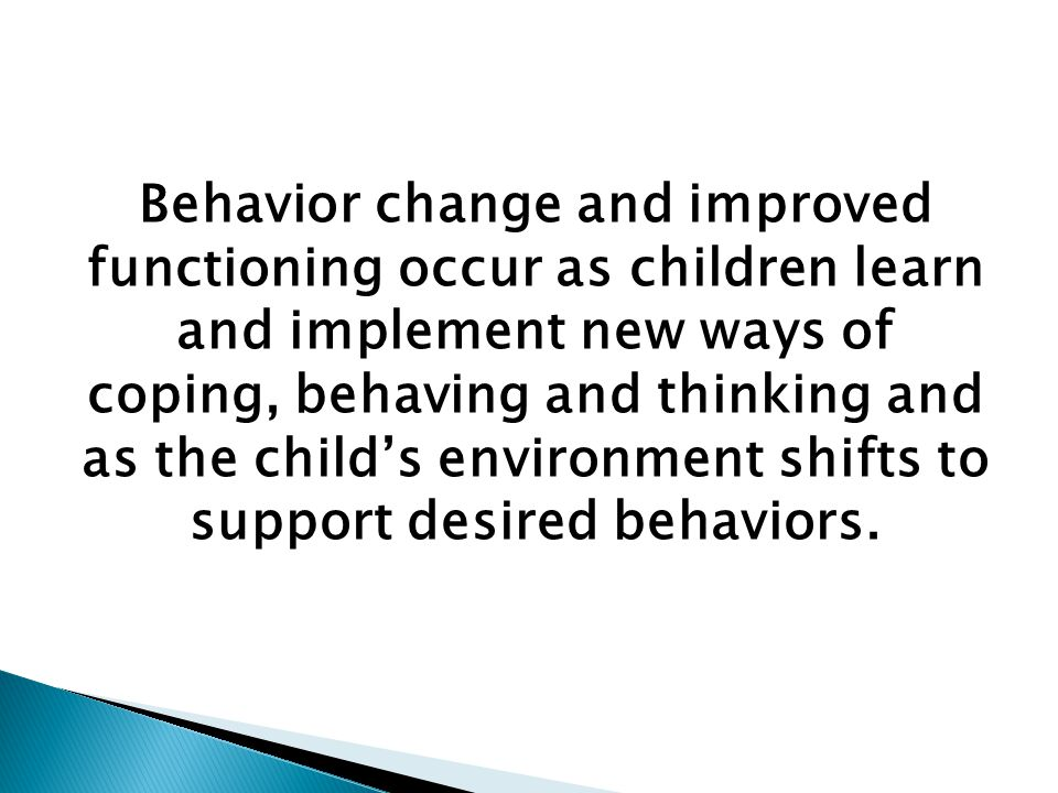 Behavior change and improved functioning occur as children learn and implement new ways of coping, behaving and thinking and as the child's environment shifts to support desired behaviors.