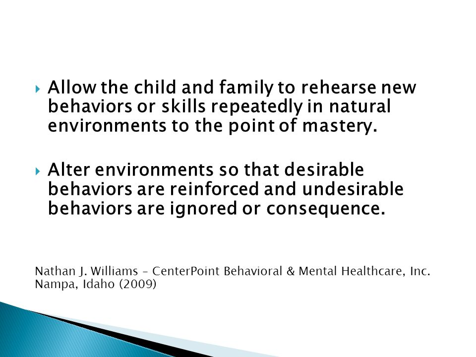 Allow the child and family to rehearse new behaviors or skills repeatedly in natural environments to the point of mastery.