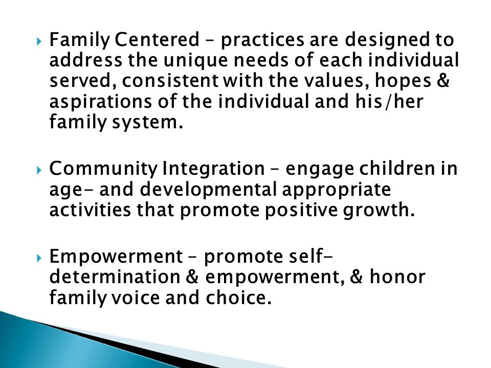 Family Centered – practices are designed to address the unique needs of each individual served, consistent with the values, hopes & aspirations of the individual and his/her family system.
