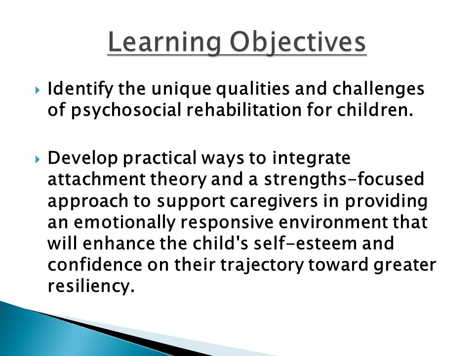Learning Objectives Identify the unique qualities and challenges of psychosocial rehabilitation for children.
