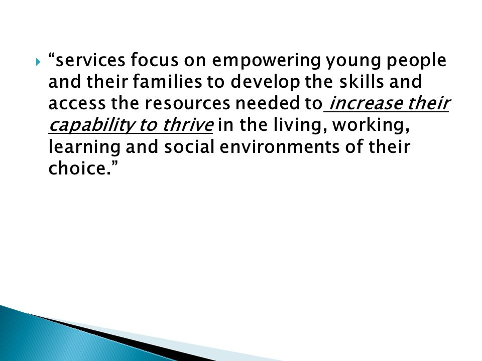 services focus on empowering young people and their families to develop the skills and access the resources needed to increase their capability to thrive in the living, working, learning and social environments of their choice.