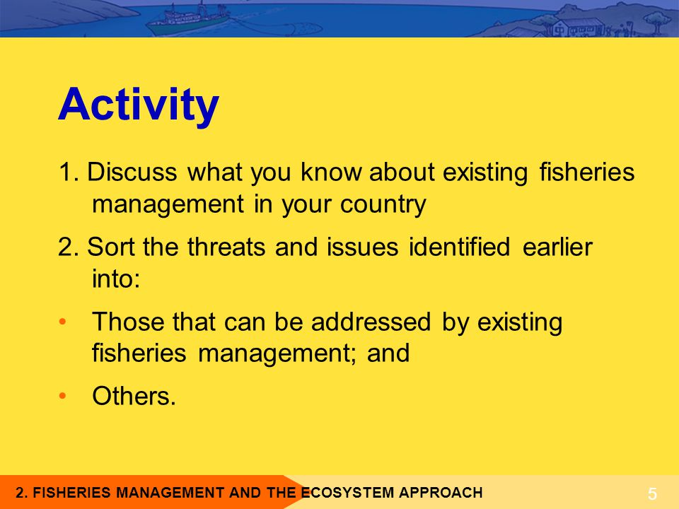 Activity 1. Discuss what you know about existing fisheries management in your country. 2. Sort the threats and issues identified earlier into: