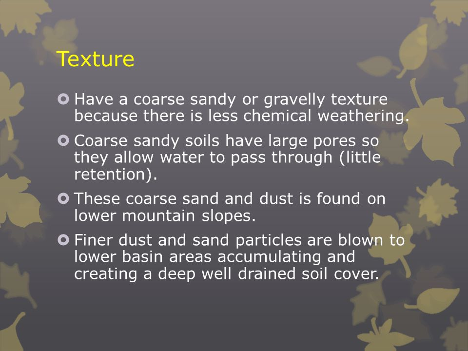 Texture Have a coarse sandy or gravelly texture because there is less chemical weathering.