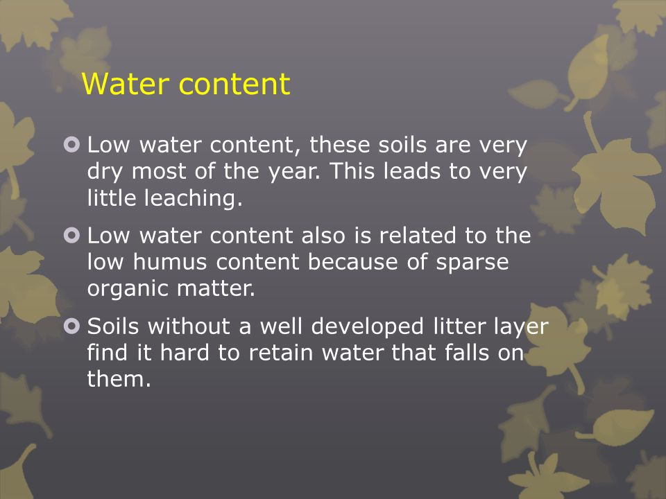 Water content Low water content, these soils are very dry most of the year. This leads to very little leaching.