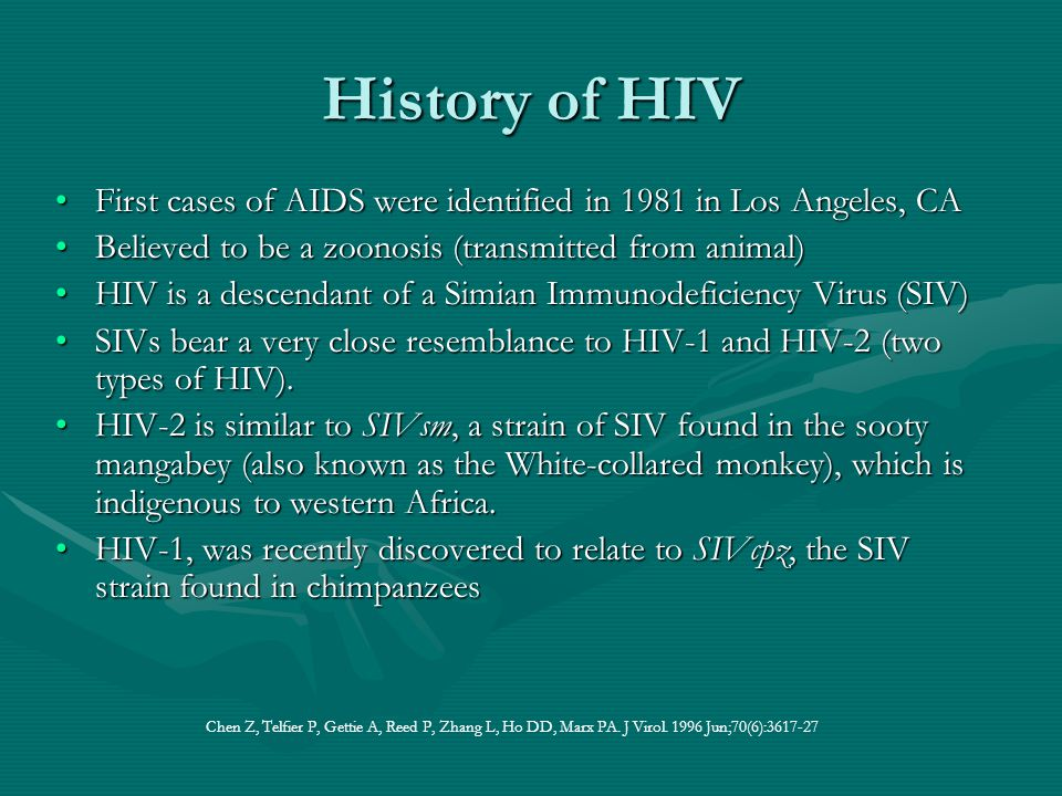 History of HIV First cases of AIDS were identified in 1981 in Los Angeles, CA. Believed to be a zoonosis (transmitted from animal)