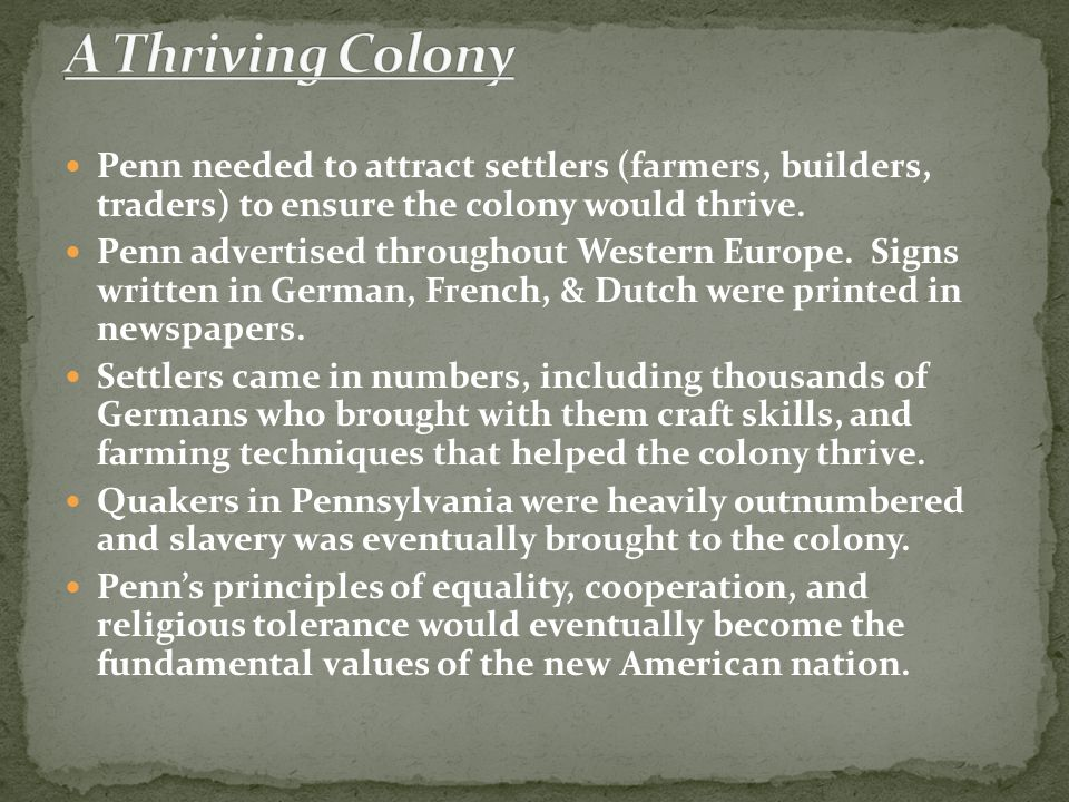 A Thriving Colony Penn needed to attract settlers (farmers, builders, traders) to ensure the colony would thrive.