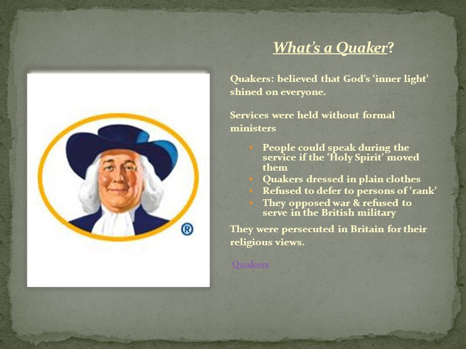 What's a Quaker Quakers: believed that God's 'inner light' shined on everyone. Services were held without formal ministers.