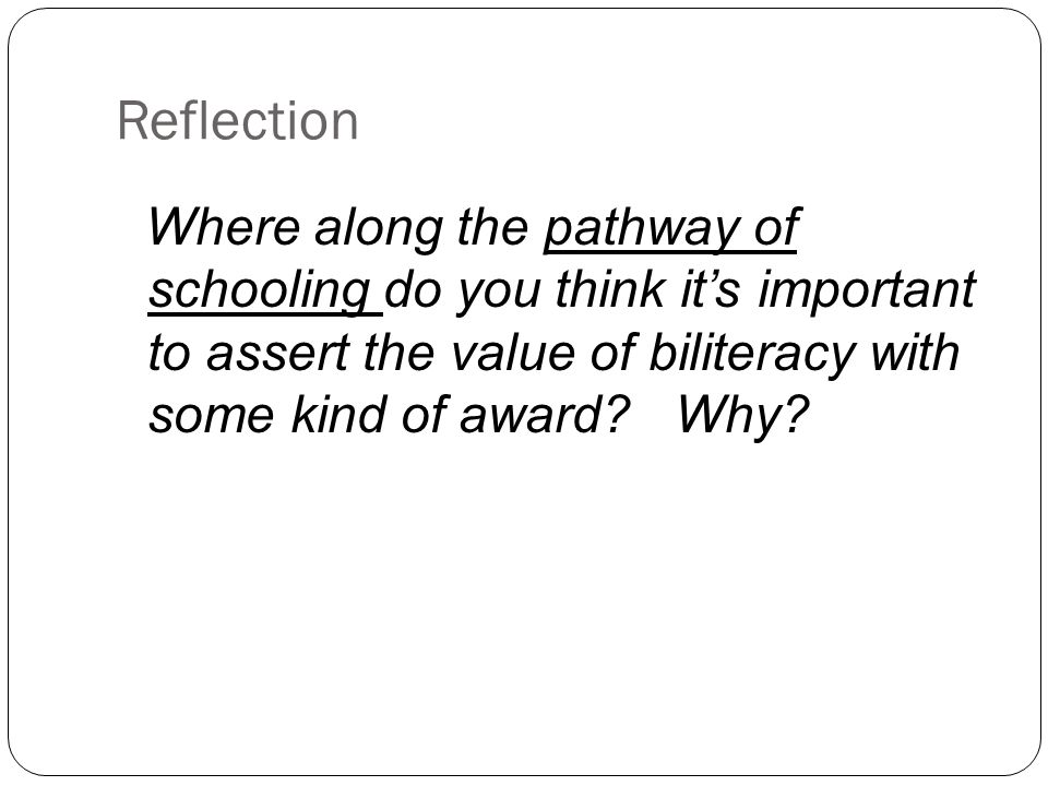 Reflection Where along the pathway of schooling do you think it's important to assert the value of biliteracy with some kind of award Why