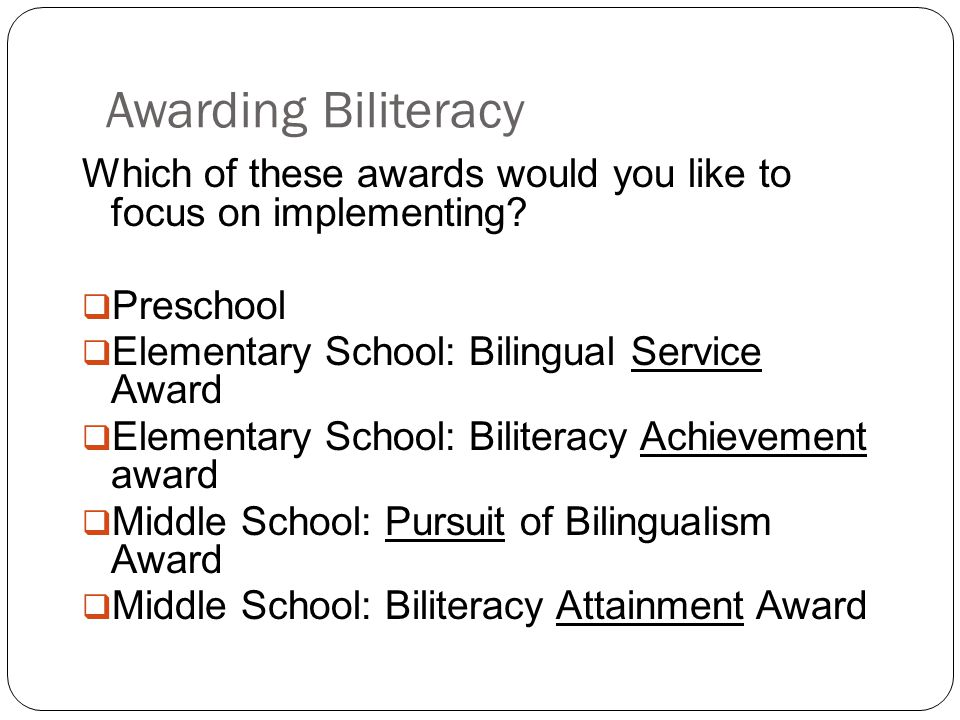 Awarding Biliteracy Which of these awards would you like to focus on implementing Preschool. Elementary School: Bilingual Service Award.