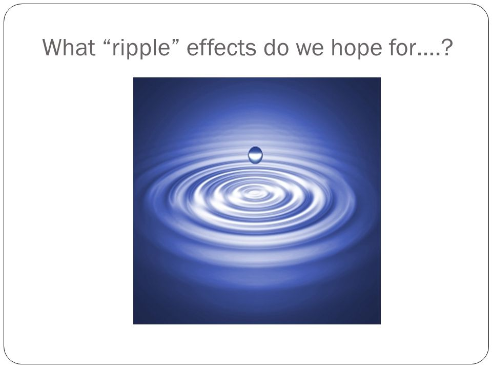 What ripple effects do we hope for….
