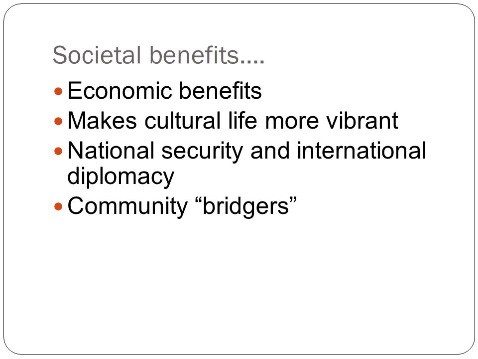 Societal benefits…. Economic benefits Makes cultural life more vibrant
