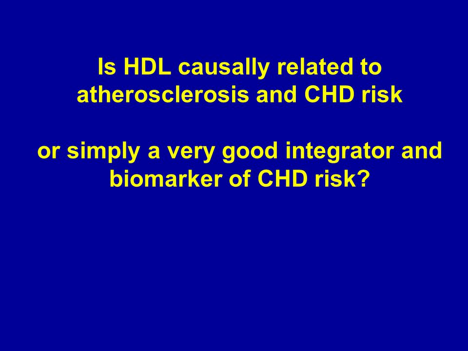 Is HDL causally related to atherosclerosis and CHD risk or simply a very good integrator and biomarker of CHD risk