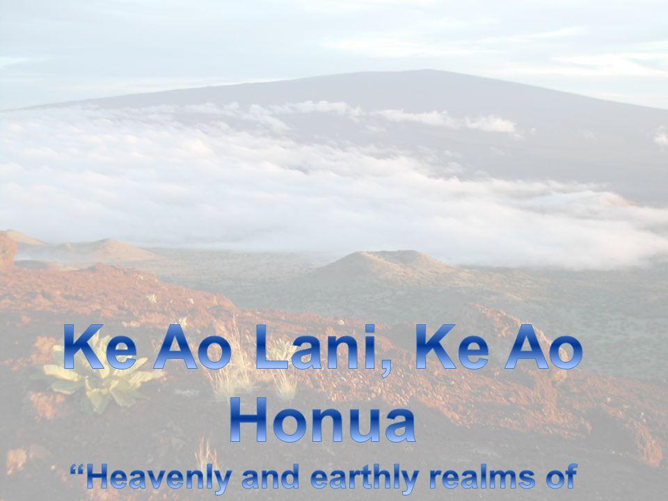 Ke Ao Lani, Ke Ao Honua Heavenly and earthly realms of knowing