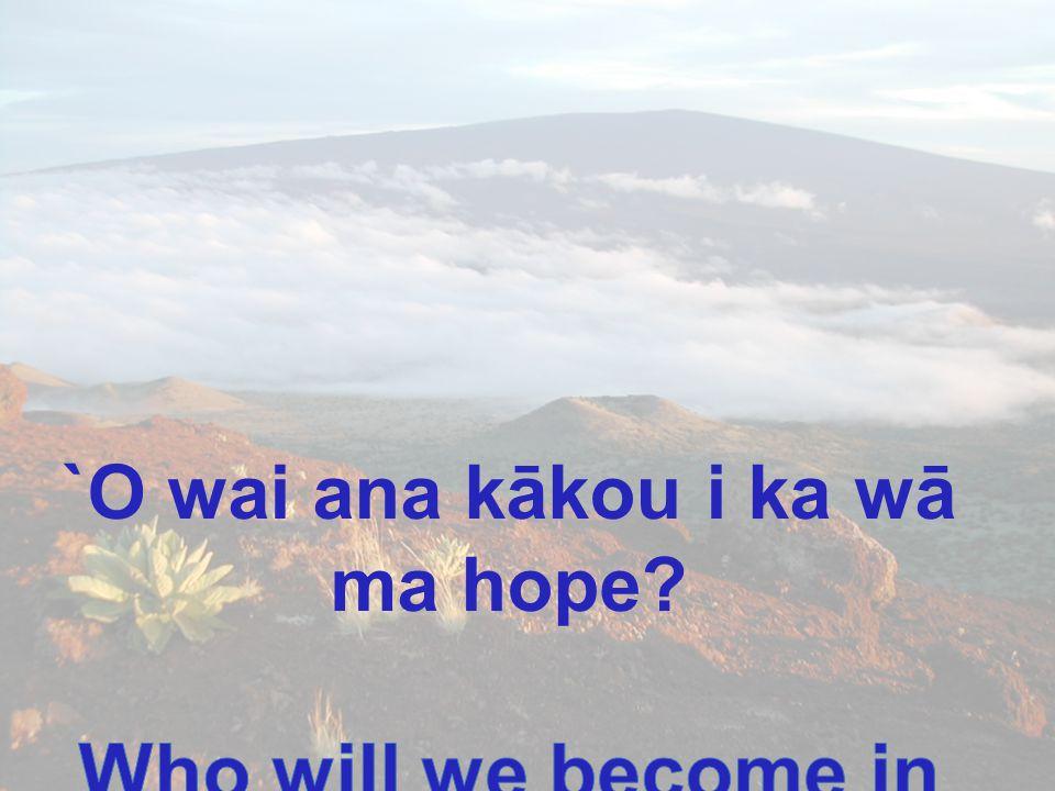 `O wai ana kākou i ka wā ma hope Who will we become in the future